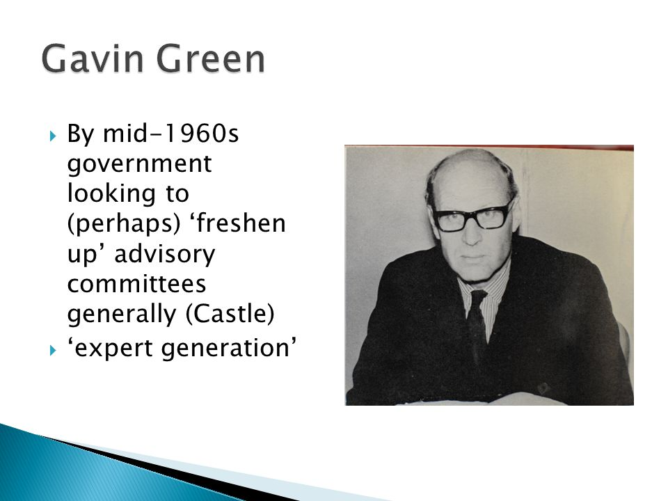  By mid-1960s government looking to (perhaps) 'freshen up' advisory committees generally (Castle)  'expert generation'