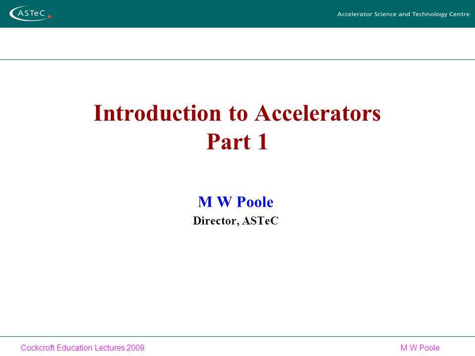 Cockcroft Education Lectures 2009M W Poole Introduction to Accelerators Part 1 M W Poole Director, ASTeC