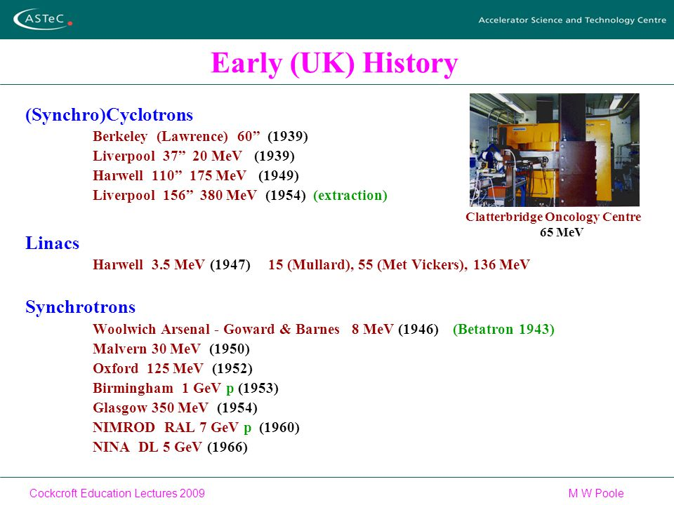 Cockcroft Education Lectures 2009M W Poole Early (UK) History (Synchro)Cyclotrons Berkeley (Lawrence) 60 (1939) Liverpool 37 20 MeV (1939) Harwell 110 175 MeV (1949) Liverpool 156 380 MeV (1954) (extraction) Linacs Harwell 3.5 MeV (1947) 15 (Mullard), 55 (Met Vickers), 136 MeV Synchrotrons Woolwich Arsenal - Goward & Barnes 8 MeV (1946) (Betatron 1943) Malvern 30 MeV (1950) Oxford 125 MeV (1952) Birmingham 1 GeV p (1953) Glasgow 350 MeV (1954) NIMROD RAL 7 GeV p (1960) NINA DL 5 GeV (1966) Clatterbridge Oncology Centre 65 MeV