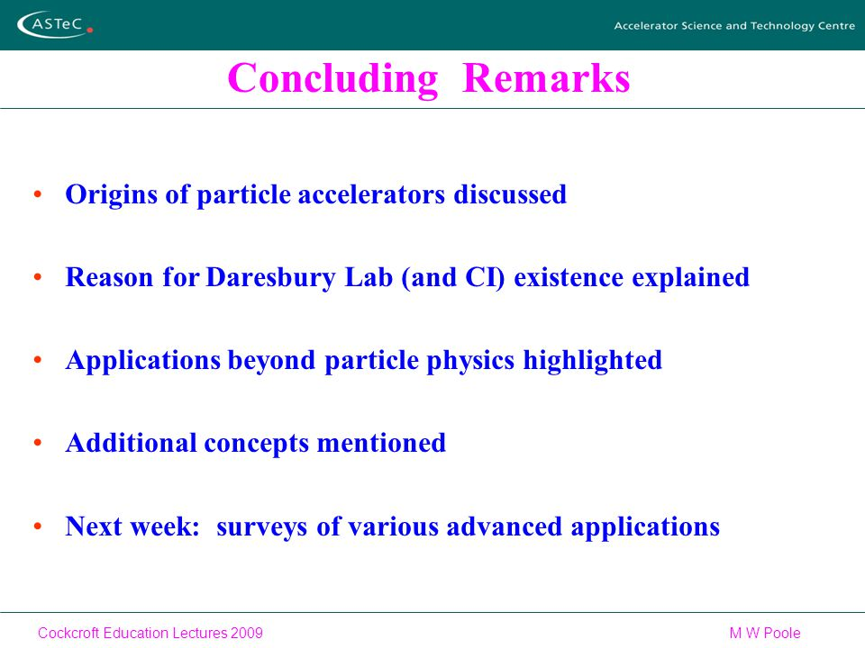 Cockcroft Education Lectures 2009M W Poole Concluding Remarks Origins of particle accelerators discussed Reason for Daresbury Lab (and CI) existence explained Applications beyond particle physics highlighted Additional concepts mentioned Next week: surveys of various advanced applications