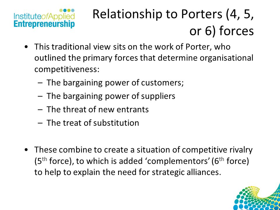 Relationship to Porters (4, 5, or 6) forces This traditional view sits on the work of Porter, who outlined the primary forces that determine organisational competitiveness: –The bargaining power of customers; –The bargaining power of suppliers –The threat of new entrants –The treat of substitution These combine to create a situation of competitive rivalry (5 th force), to which is added 'complementors' (6 th force) to help to explain the need for strategic alliances.