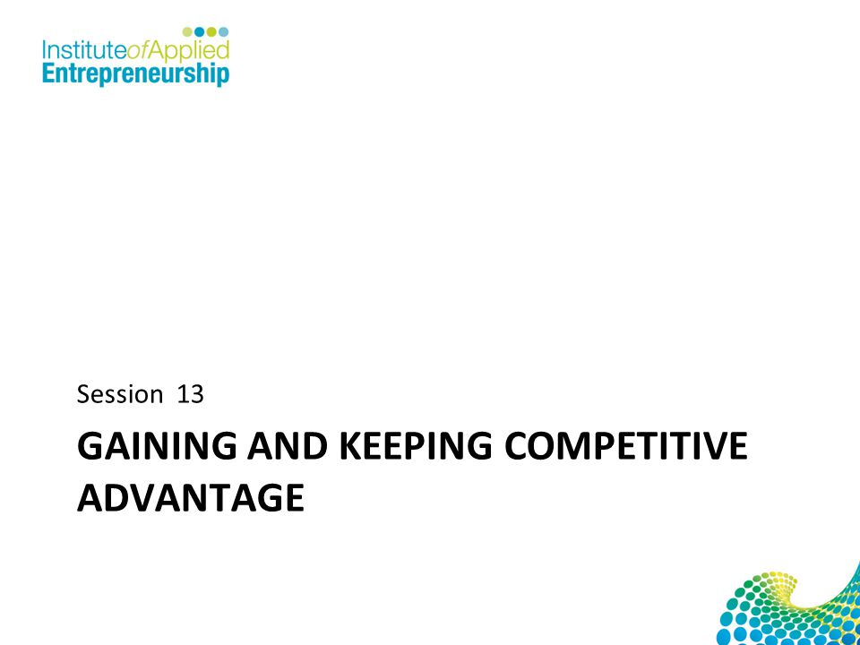 GAINING AND KEEPING COMPETITIVE ADVANTAGE Session 13