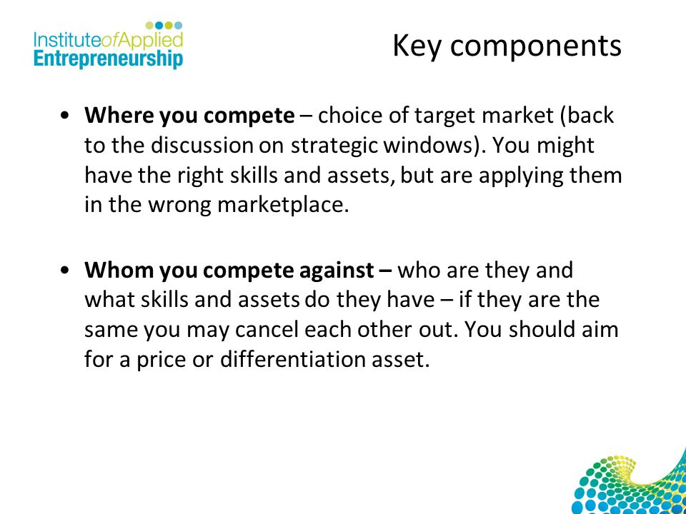 Key components Where you compete – choice of target market (back to the discussion on strategic windows).