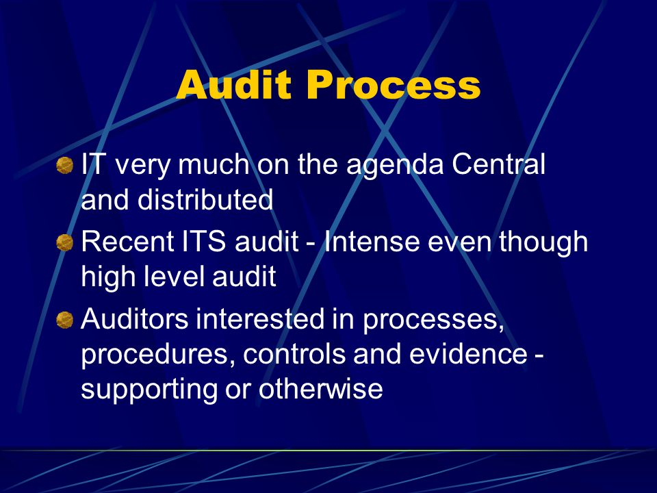 Audit Process IT very much on the agenda Central and distributed Recent ITS audit - Intense even though high level audit Auditors interested in processes, procedures, controls and evidence - supporting or otherwise