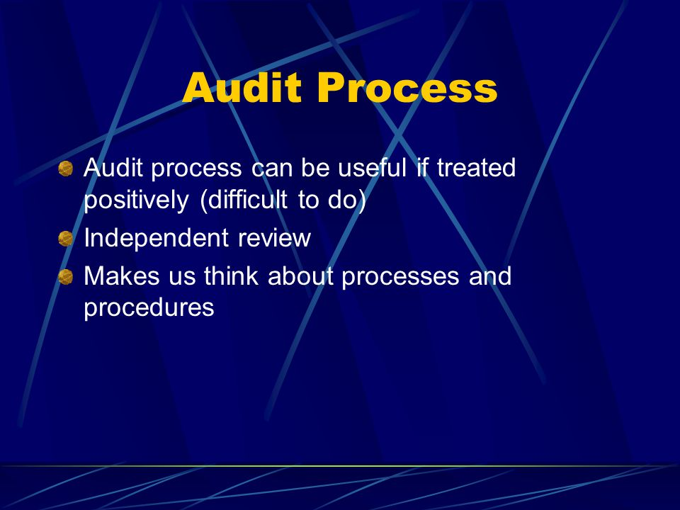 Audit Process Audit process can be useful if treated positively (difficult to do) Independent review Makes us think about processes and procedures