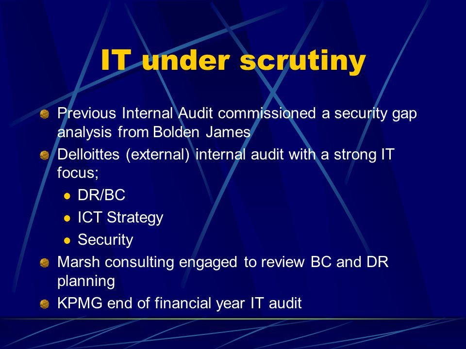 IT under scrutiny Previous Internal Audit commissioned a security gap analysis from Bolden James Delloittes (external) internal audit with a strong IT focus; DR/BC ICT Strategy Security Marsh consulting engaged to review BC and DR planning KPMG end of financial year IT audit