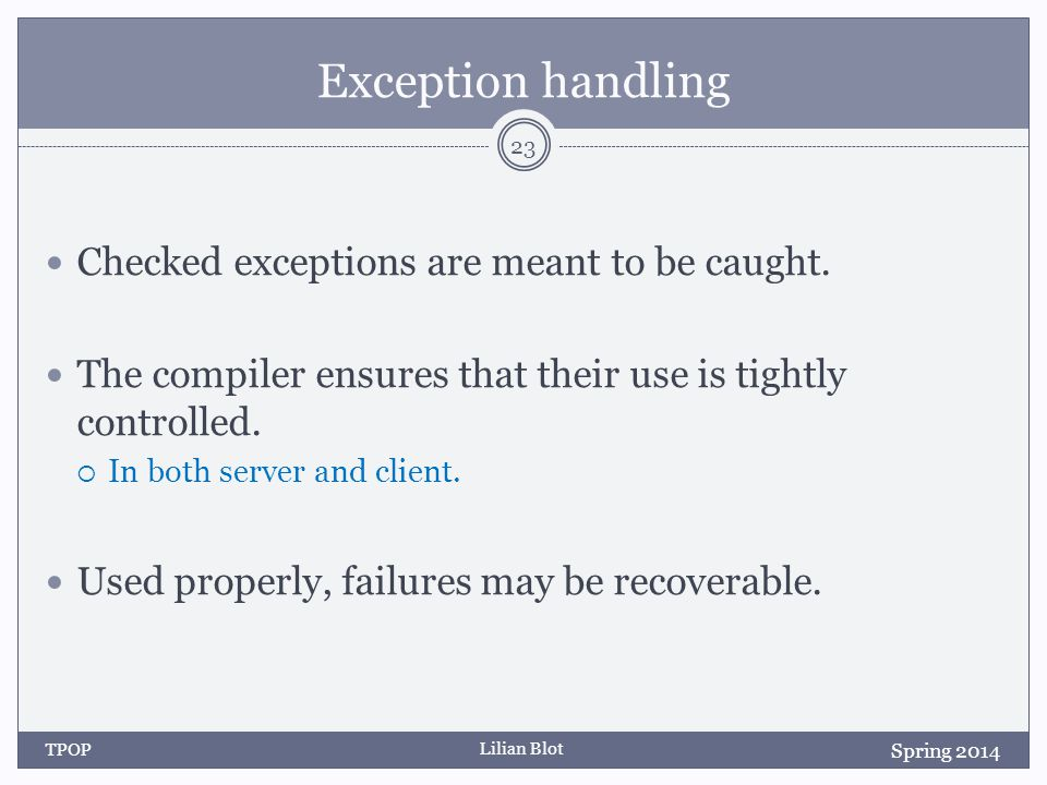 Lilian Blot Exception handling Checked exceptions are meant to be caught.