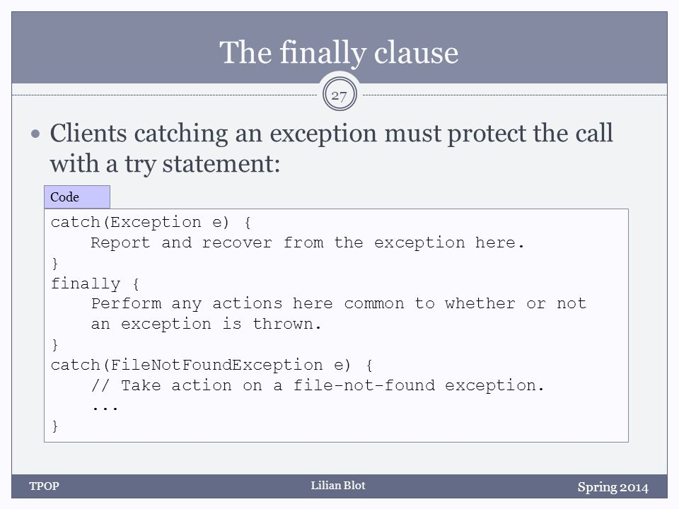 Lilian Blot The finally clause Clients catching an exception must protect the call with a try statement: TPOP 27 Spring 2014 catch(Exception e) { Report and recover from the exception here.