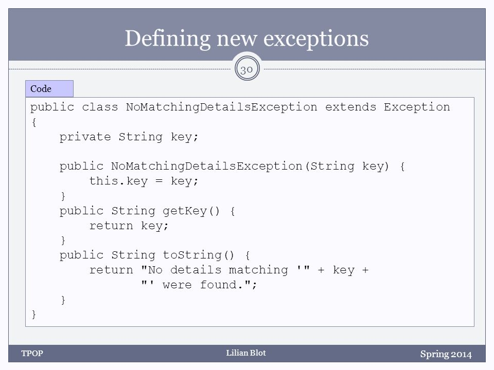 Lilian Blot Defining new exceptions TPOP 30 Spring 2014 public class NoMatchingDetailsException extends Exception { private String key; public NoMatchingDetailsException(String key) { this.key = key; } public String getKey() { return key; } public String toString() { return No details matching + key + were found. ; } Code