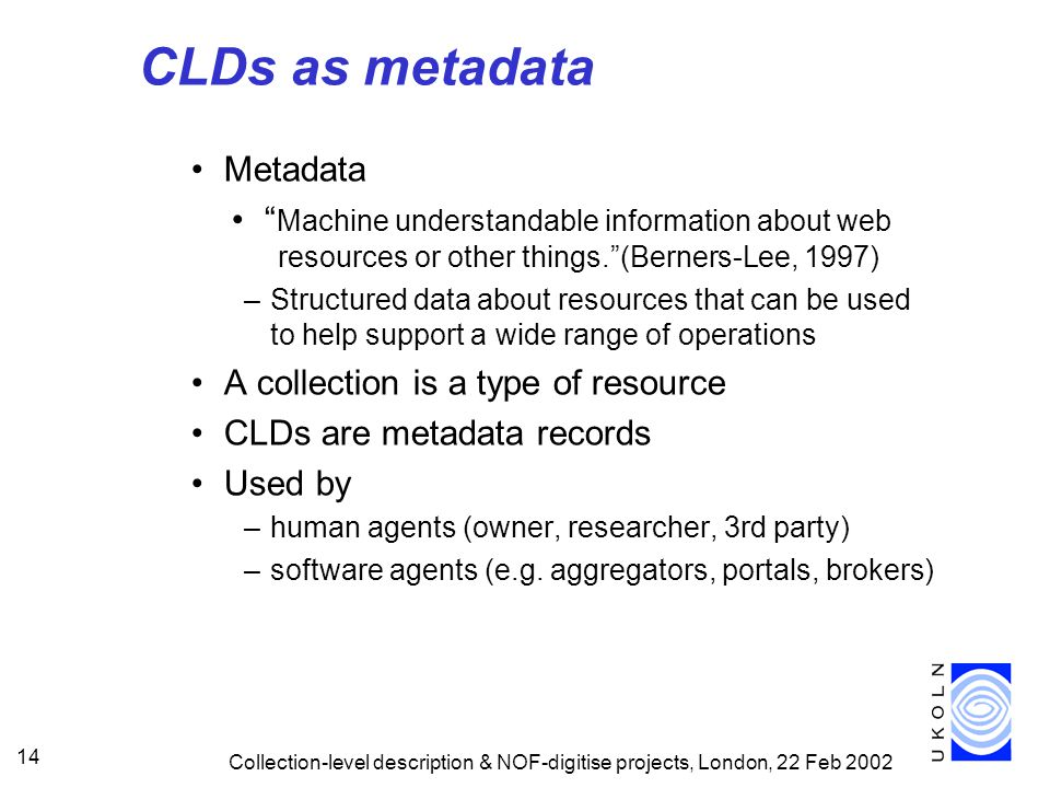 Collection-level description & NOF-digitise projects, London, 22 Feb CLDs as metadata Metadata Machine understandable information about web resources or other things. (Berners-Lee, 1997) –Structured data about resources that can be used to help support a wide range of operations A collection is a type of resource CLDs are metadata records Used by –human agents (owner, researcher, 3rd party) –software agents (e.g.