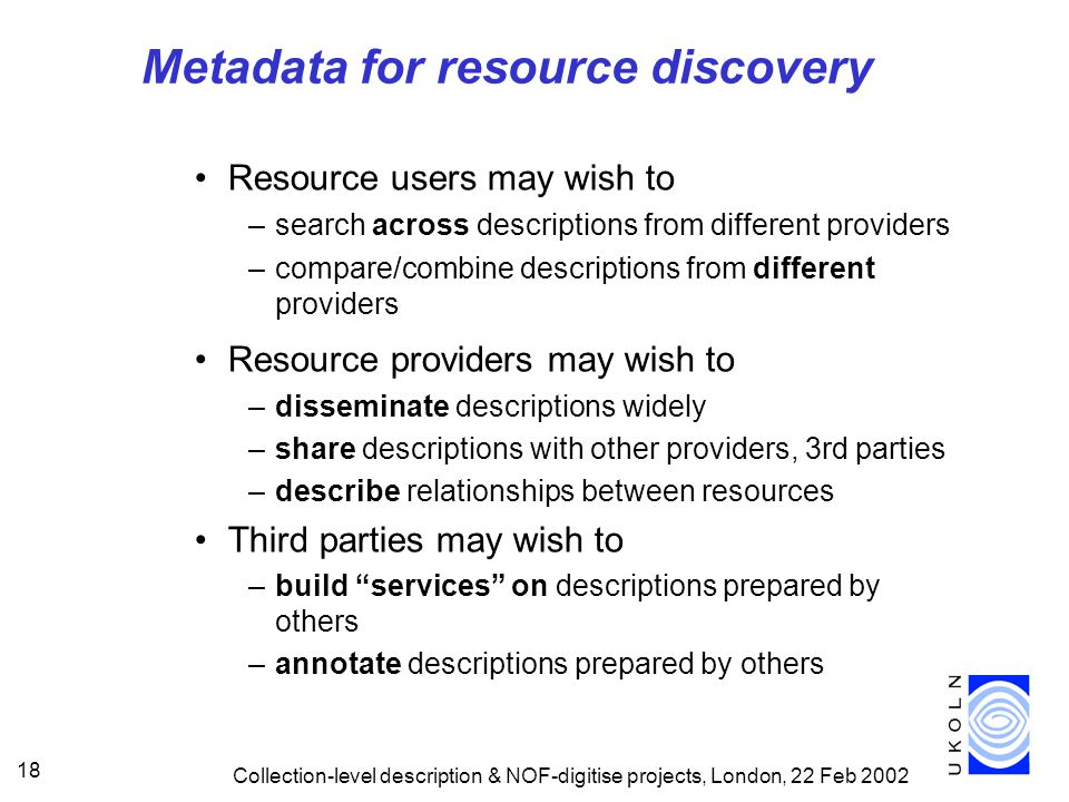 Collection-level description & NOF-digitise projects, London, 22 Feb Metadata for resource discovery Resource users may wish to –search across descriptions from different providers –compare/combine descriptions from different providers Resource providers may wish to –disseminate descriptions widely –share descriptions with other providers, 3rd parties –describe relationships between resources Third parties may wish to –build services on descriptions prepared by others –annotate descriptions prepared by others