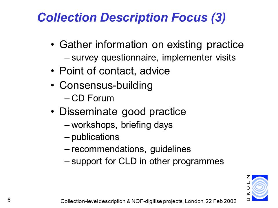 Collection-level description & NOF-digitise projects, London, 22 Feb Collection Description Focus (3) Gather information on existing practice –survey questionnaire, implementer visits Point of contact, advice Consensus-building –CD Forum Disseminate good practice –workshops, briefing days –publications –recommendations, guidelines –support for CLD in other programmes