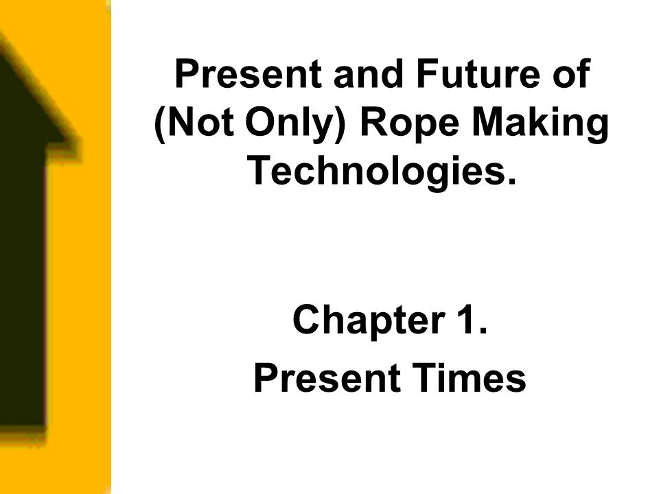 Present and Future of (Not Only) Rope Making Technologies. Chapter 1. Present Times
