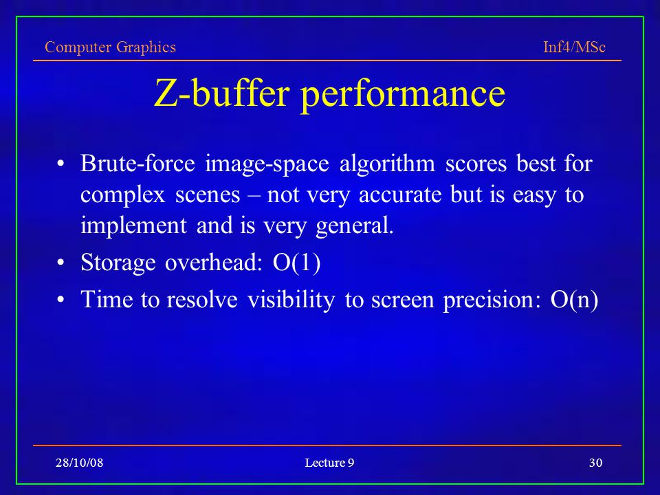 Computer Graphics Inf4/MSc 28/10/08Lecture 930 Z-buffer performance Brute-force image-space algorithm scores best for complex scenes – not very accurate but is easy to implement and is very general.