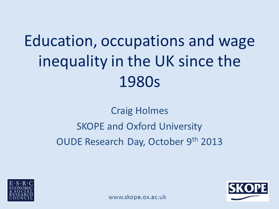 www.skope.ox.ac.uk Education, occupations and wage inequality in the UK since the 1980s Craig Holmes SKOPE and Oxford University OUDE Research Day, October 9 th 2013