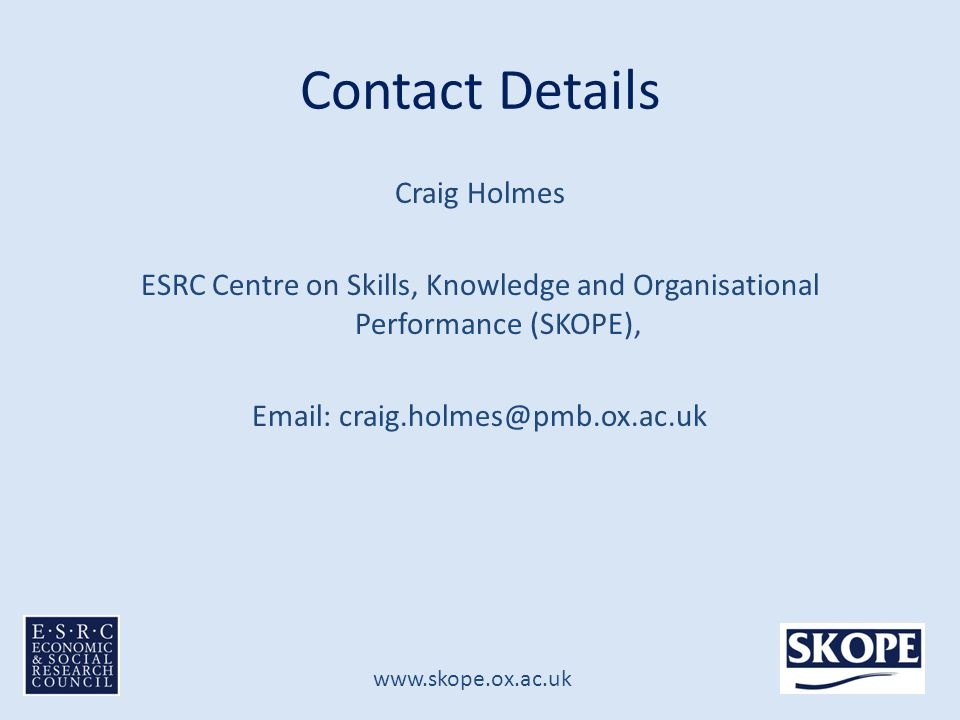 www.skope.ox.ac.uk Contact Details Craig Holmes ESRC Centre on Skills, Knowledge and Organisational Performance (SKOPE), Email: craig.holmes@pmb.ox.ac.uk