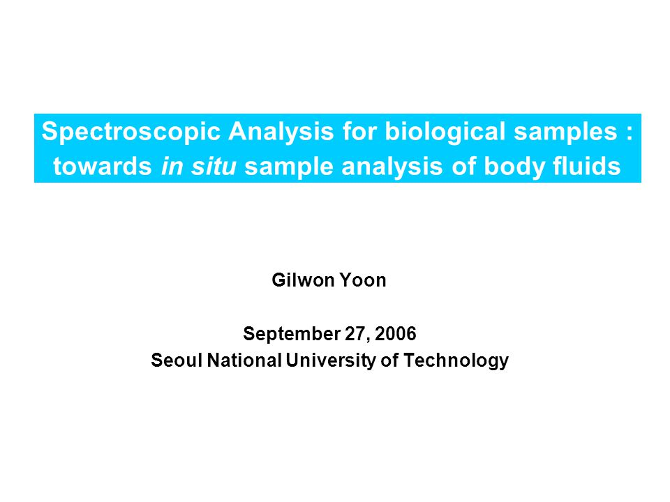 Spectroscopic Analysis for biological samples : towards in situ sample analysis of body fluids Gilwon Yoon September 27, 2006 Seoul National University of Technology