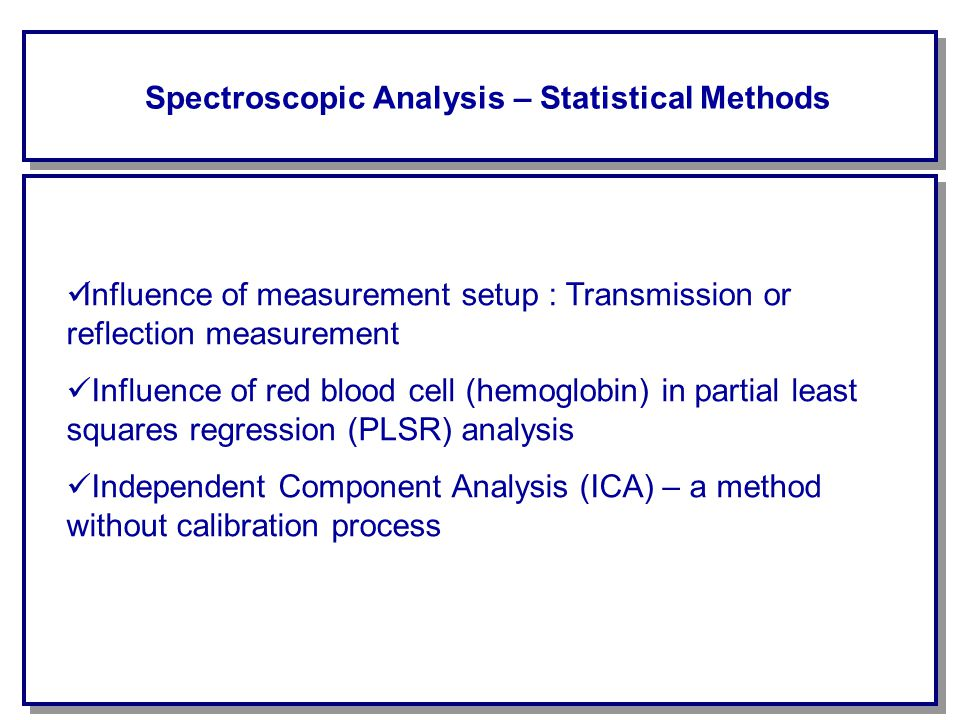 Spectroscopic Analysis – Statistical Methods Influence of measurement setup : Transmission or reflection measurement Influence of red blood cell (hemoglobin) in partial least squares regression (PLSR) analysis Independent Component Analysis (ICA) – a method without calibration process