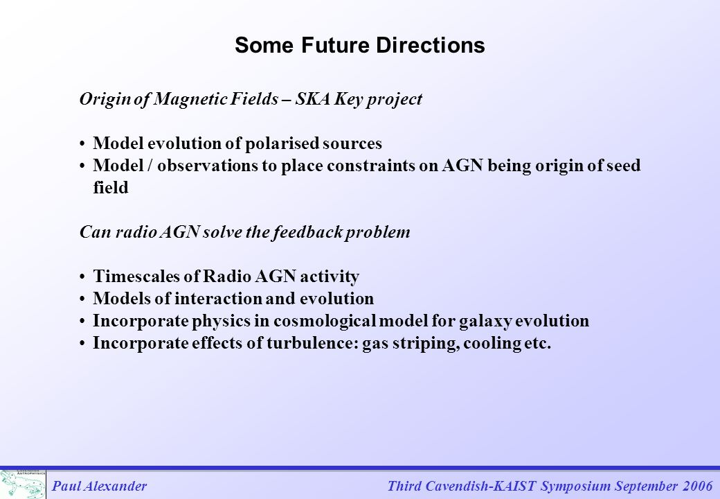 Paul AlexanderThird Cavendish-KAIST Symposium September 2006 Some Future Directions Origin of Magnetic Fields – SKA Key project Model evolution of polarised sources Model / observations to place constraints on AGN being origin of seed field Can radio AGN solve the feedback problem Timescales of Radio AGN activity Models of interaction and evolution Incorporate physics in cosmological model for galaxy evolution Incorporate effects of turbulence: gas striping, cooling etc.