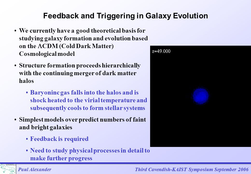 Paul AlexanderThird Cavendish-KAIST Symposium September 2006 Feedback and Triggering in Galaxy Evolution We currently have a good theoretical basis for studying galaxy formation and evolution based on the  CDM (Cold Dark Matter) Cosmological model Structure formation proceeds hierarchically with the continuing merger of dark matter halos Baryoninc gas falls into the halos and is shock heated to the virial temperature and subsequently cools to form stellar systems Simplest models over predict numbers of faint and bright galaxies Feedback is required Need to study physical processes in detail to make further progress