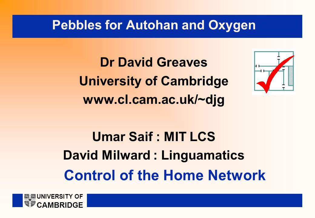 Control of the Home Network Pebbles for Autohan and Oxygen Dr David Greaves University of Cambridge www.cl.cam.ac.uk/~djg Umar Saif : MIT LCS David Milward : Linguamatics UNIVERSITY OF CAMBRIDGE