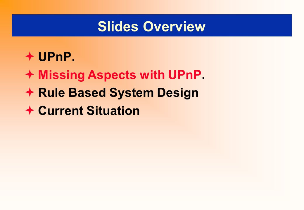 Slides Overview  UPnP.  Missing Aspects with UPnP.  Rule Based System Design  Current Situation