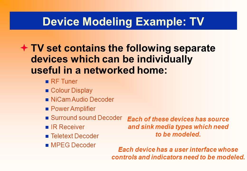 Device Modeling Example: TV  TV set contains the following separate devices which can be individually useful in a networked home: RF Tuner Colour Display NiCam Audio Decoder Power Amplifier Surround sound Decoder IR Receiver Teletext Decoder MPEG Decoder Each of these devices has source and sink media types which need to be modeled.