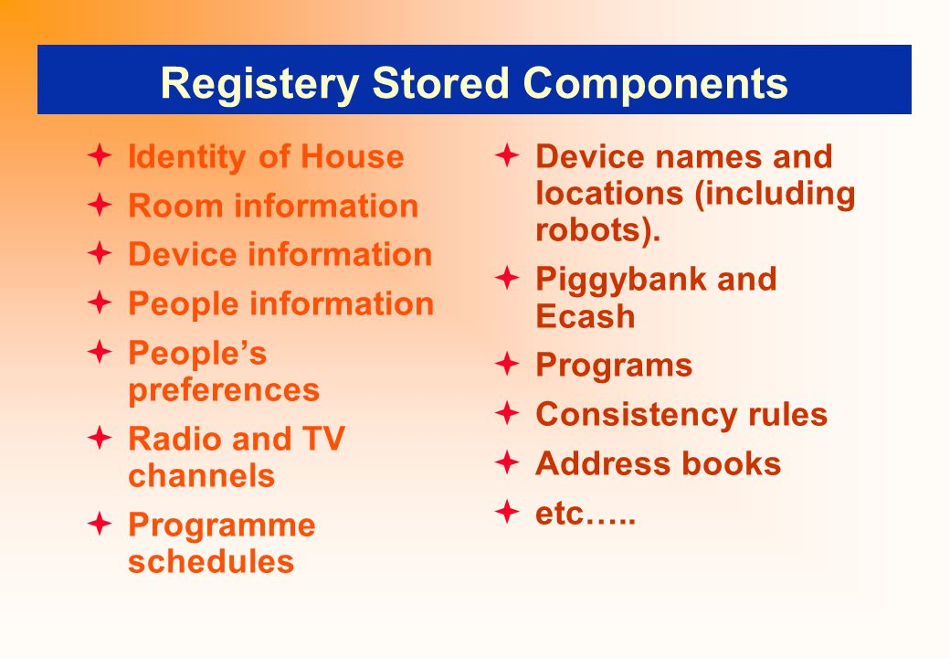 Registery Stored Components  Identity of House  Room information  Device information  People information  People's preferences  Radio and TV channels  Programme schedules  Device names and locations (including robots).