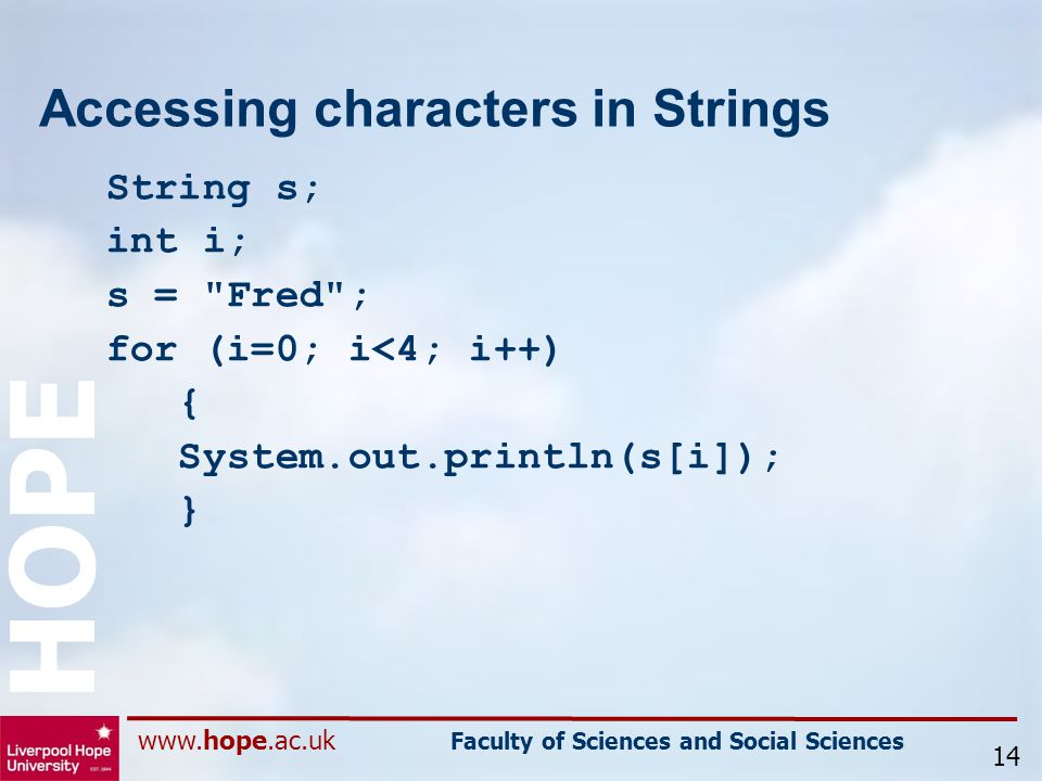 www.hope.ac.uk Faculty of Sciences and Social Sciences HOPE Accessing characters in Strings String s; int i; s = Fred ; for (i=0; i<4; i++) { System.out.println(s[i]); } 14