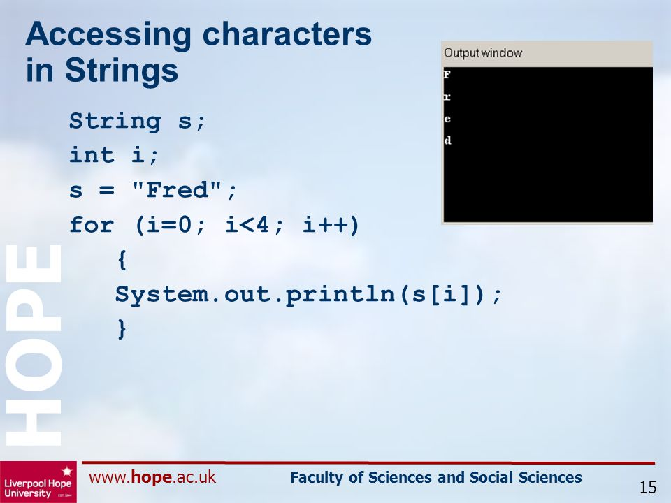 www.hope.ac.uk Faculty of Sciences and Social Sciences HOPE Accessing characters in Strings String s; int i; s = Fred ; for (i=0; i<4; i++) { System.out.println(s[i]); } 15