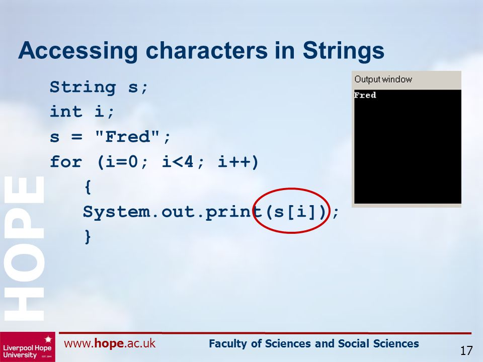 www.hope.ac.uk Faculty of Sciences and Social Sciences HOPE Accessing characters in Strings String s; int i; s = Fred ; for (i=0; i<4; i++) { System.out.print(s[i]); } 17