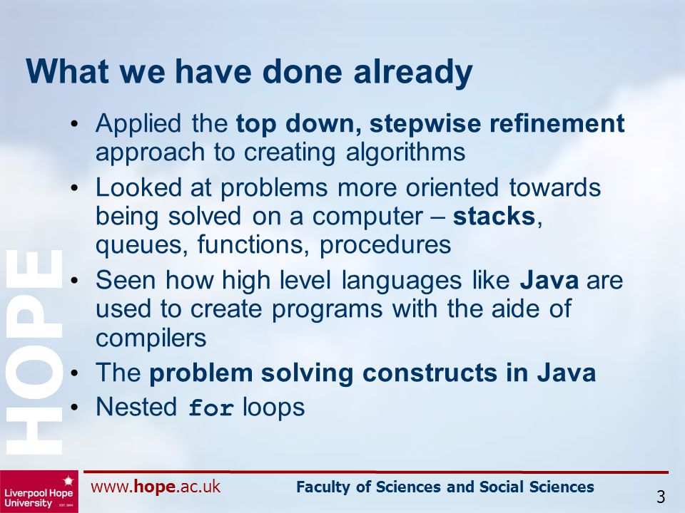 www.hope.ac.uk Faculty of Sciences and Social Sciences HOPE What we have done already Applied the top down, stepwise refinement approach to creating algorithms Looked at problems more oriented towards being solved on a computer – stacks, queues, functions, procedures Seen how high level languages like Java are used to create programs with the aide of compilers The problem solving constructs in Java Nested for loops 3