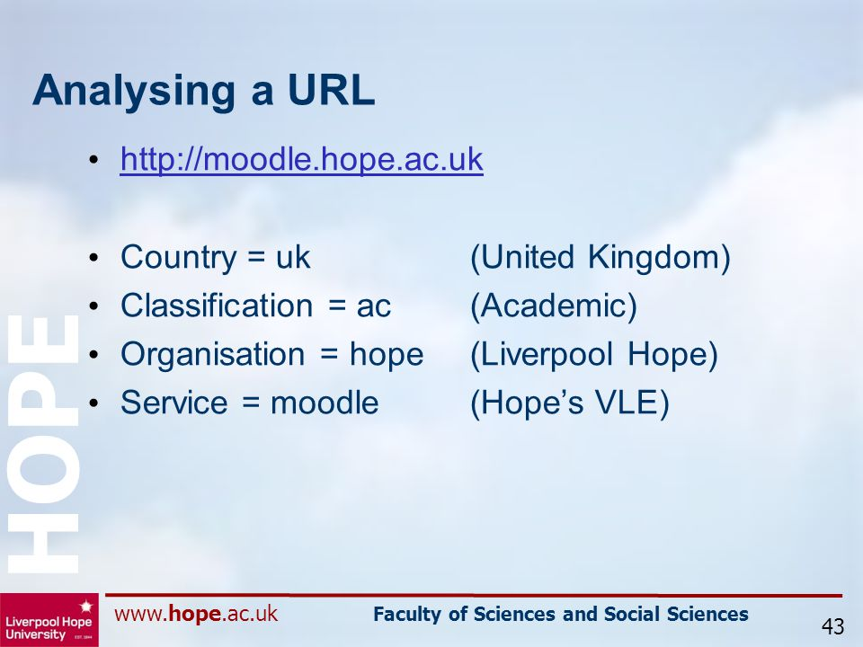 www.hope.ac.uk Faculty of Sciences and Social Sciences HOPE Analysing a URL http://moodle.hope.ac.uk Country = uk (United Kingdom) Classification = ac (Academic) Organisation = hope (Liverpool Hope) Service = moodle(Hope's VLE) 43