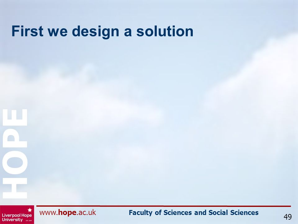www.hope.ac.uk Faculty of Sciences and Social Sciences HOPE First we design a solution 49
