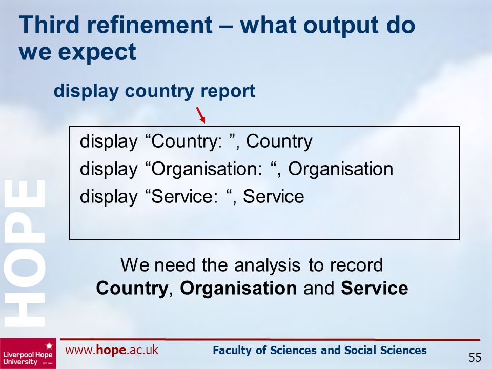 www.hope.ac.uk Faculty of Sciences and Social Sciences HOPE Third refinement – what output do we expect display country report 55 display Country: , Country display Organisation: , Organisation display Service: , Service We need the analysis to record Country, Organisation and Service