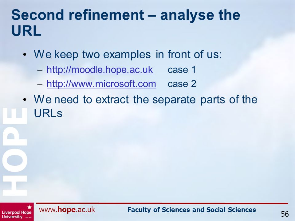 www.hope.ac.uk Faculty of Sciences and Social Sciences HOPE Second refinement – analyse the URL We keep two examples in front of us: – http://moodle.hope.ac.ukcase 1 http://moodle.hope.ac.uk – http://www.microsoft.comcase 2 http://www.microsoft.com We need to extract the separate parts of the URLs 56