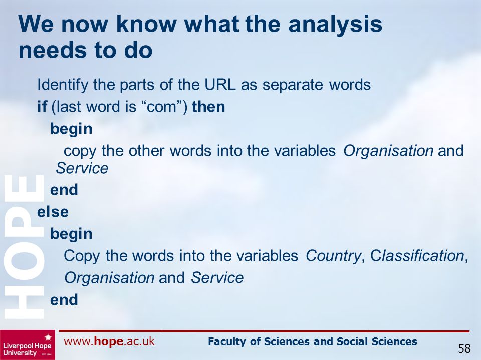 www.hope.ac.uk Faculty of Sciences and Social Sciences HOPE We now know what the analysis needs to do Identify the parts of the URL as separate words if (last word is com ) then begin copy the other words into the variables Organisation and Service end else begin Copy the words into the variables Country, Classification, Organisation and Service end 58