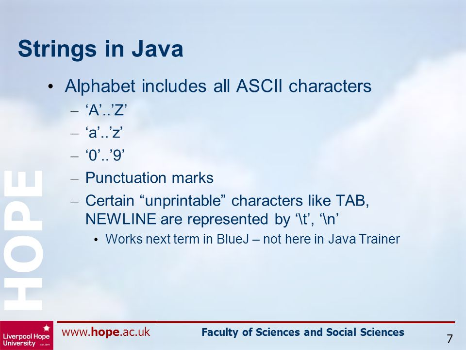 www.hope.ac.uk Faculty of Sciences and Social Sciences HOPE Strings in Java Alphabet includes all ASCII characters – 'A'..'Z' – 'a'..'z' – '0'..'9' – Punctuation marks – Certain unprintable characters like TAB, NEWLINE are represented by '\t', '\n' Works next term in BlueJ – not here in Java Trainer 7