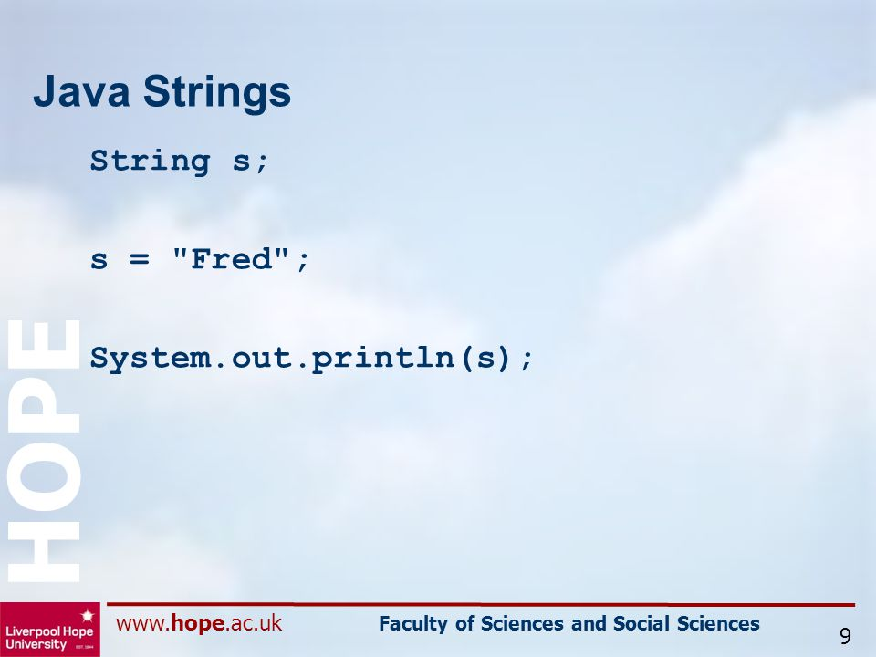 www.hope.ac.uk Faculty of Sciences and Social Sciences HOPE Java Strings String s; s = Fred ; System.out.println(s); 9