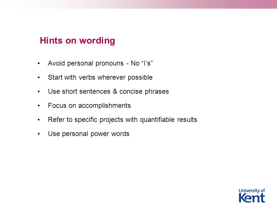 Hints on wording Avoid personal pronouns - No I's Start with verbs wherever possible Use short sentences & concise phrases Focus on accomplishments Refer to specific projects with quantifiable results Use personal power words
