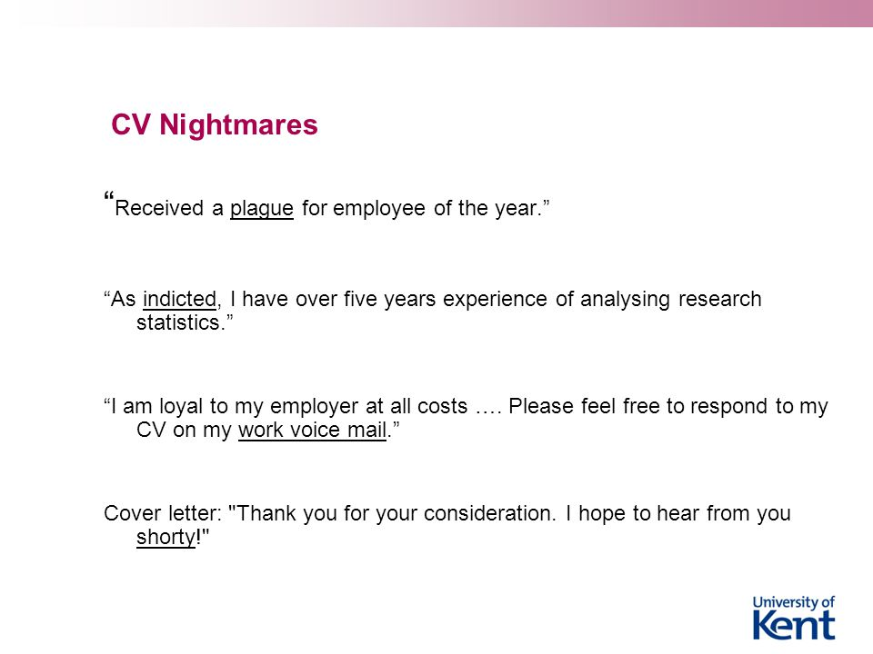 CV Nightmares Received a plague for employee of the year. As indicted, I have over five years experience of analysing research statistics. I am loyal to my employer at all costs ….