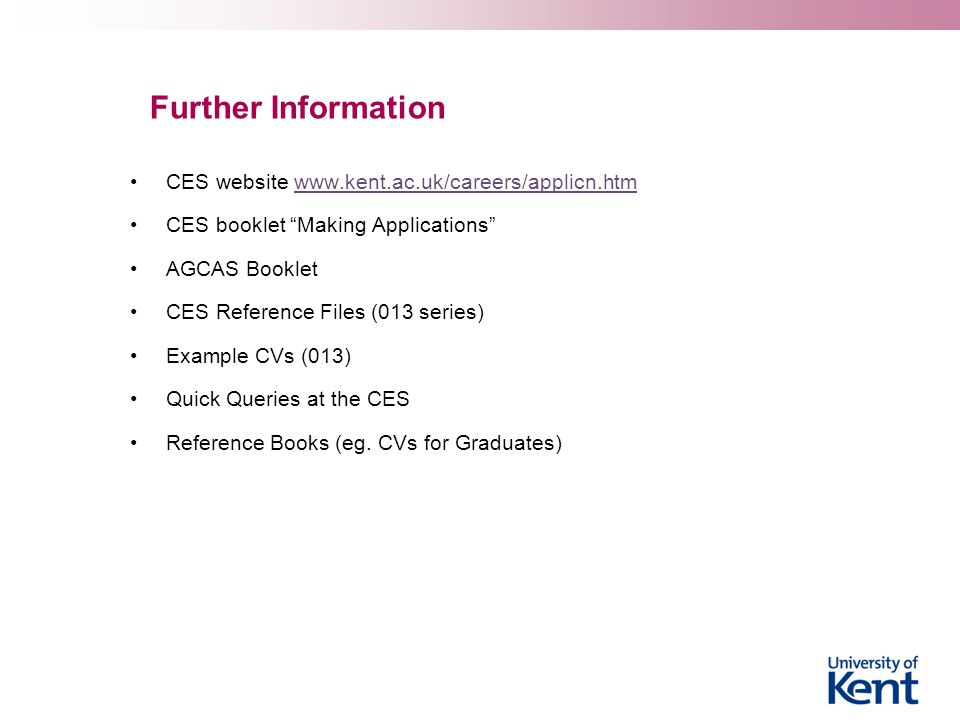 Further Information CES website www.kent.ac.uk/careers/applicn.htmwww.kent.ac.uk/careers/applicn.htm CES booklet Making Applications AGCAS Booklet CES Reference Files (013 series) Example CVs (013) Quick Queries at the CES Reference Books (eg.