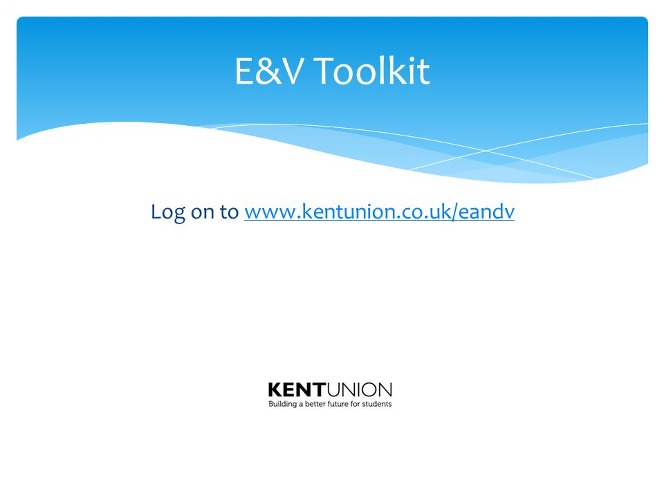 Log on to www.kentunion.co.uk/eandvwww.kentunion.co.uk/eandv E&V Toolkit
