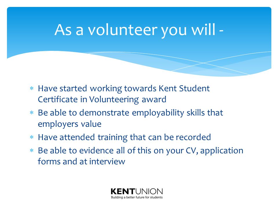 Have started working towards Kent Student Certificate in Volunteering award  Be able to demonstrate employability skills that employers value  Have attended training that can be recorded  Be able to evidence all of this on your CV, application forms and at interview As a volunteer you will -