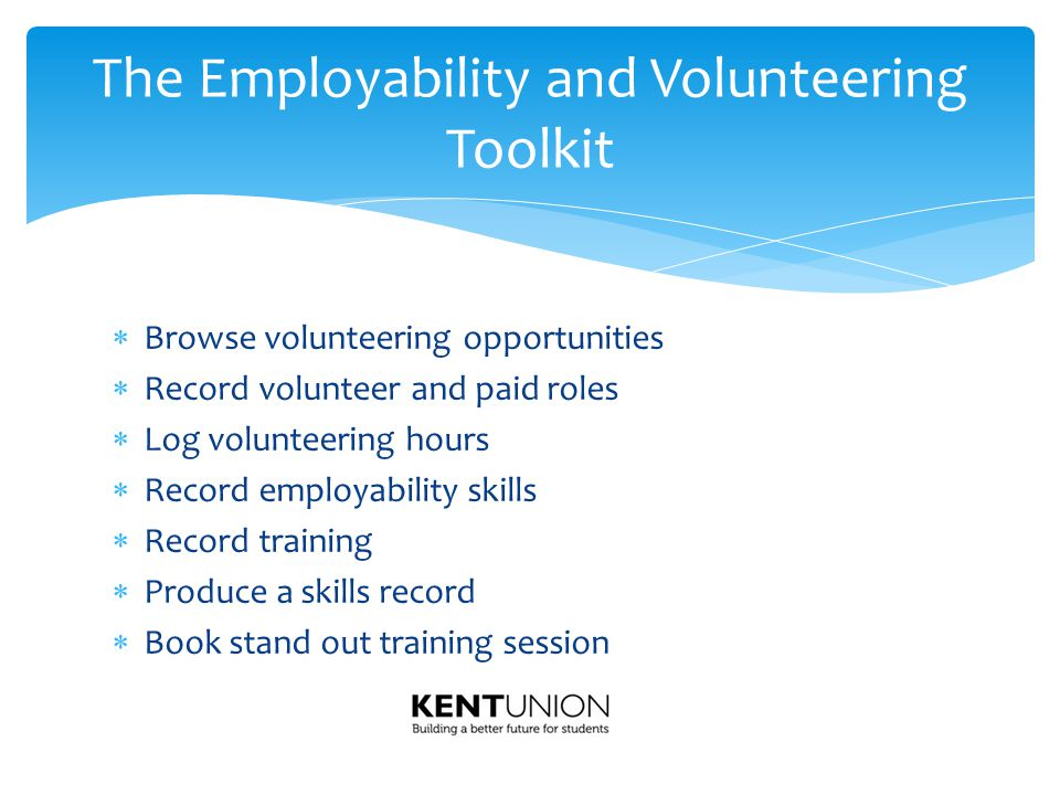  Browse volunteering opportunities  Record volunteer and paid roles  Log volunteering hours  Record employability skills  Record training  Produce a skills record  Book stand out training session The Employability and Volunteering Toolkit