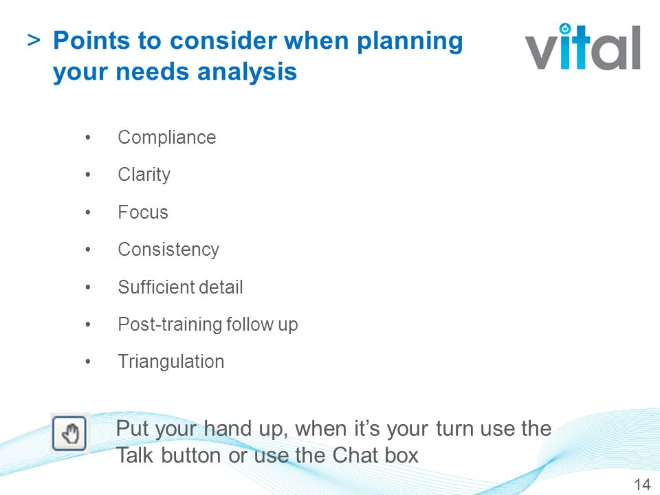 14 >Points to consider when planning your needs analysis Compliance Clarity Focus Consistency Sufficient detail Post-training follow up Triangulation Put your hand up, when it's your turn use the Talk button or use the Chat box