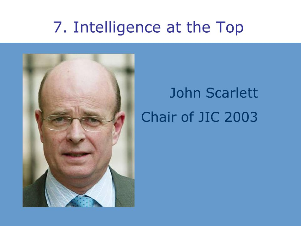 7. Intelligence at the Top John Scarlett Chair of JIC 2003