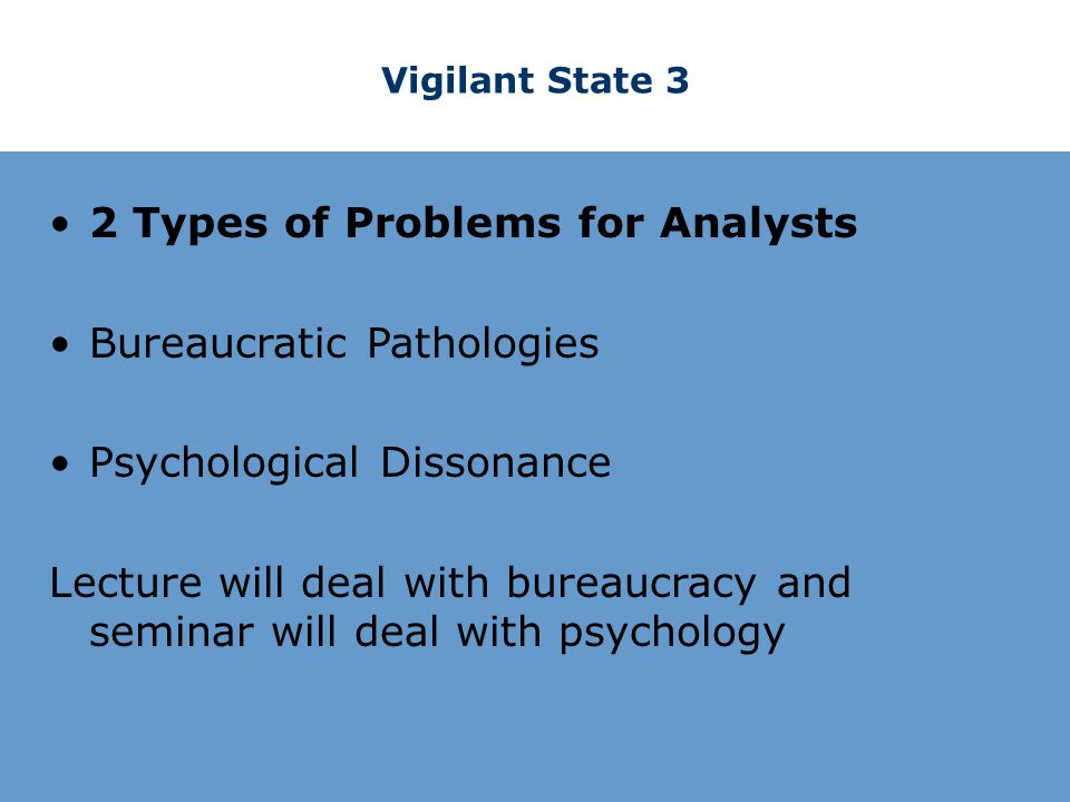 Vigilant State 3 2 Types of Problems for Analysts Bureaucratic Pathologies Psychological Dissonance Lecture will deal with bureaucracy and seminar will deal with psychology
