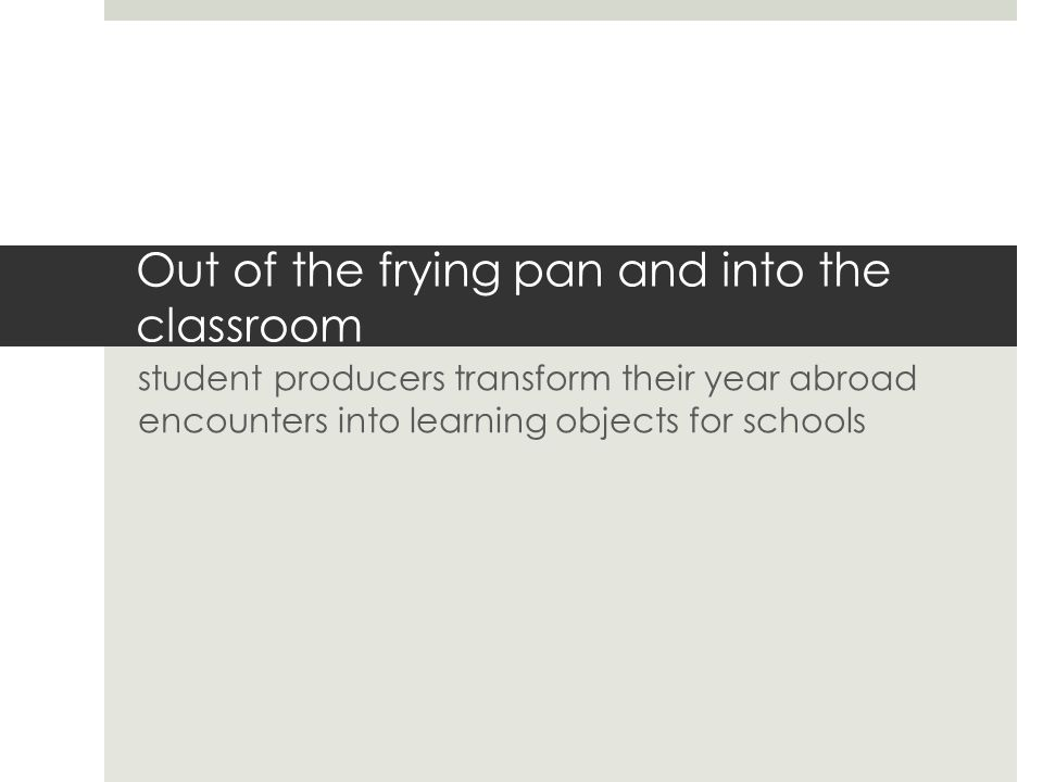 Out of the frying pan and into the classroom student producers transform their year abroad encounters into learning objects for schools