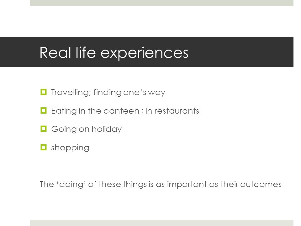 Real life experiences  Travelling; finding one's way  Eating in the canteen ; in restaurants  Going on holiday  shopping The 'doing' of these things is as important as their outcomes